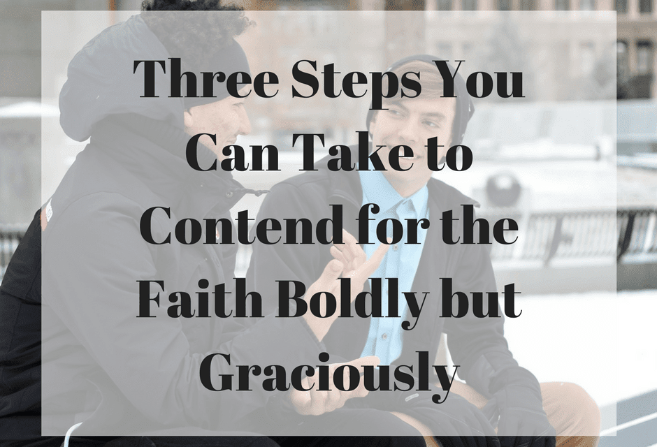Three Steps You Can Take to Contend for the Faith Boldly but Graciously