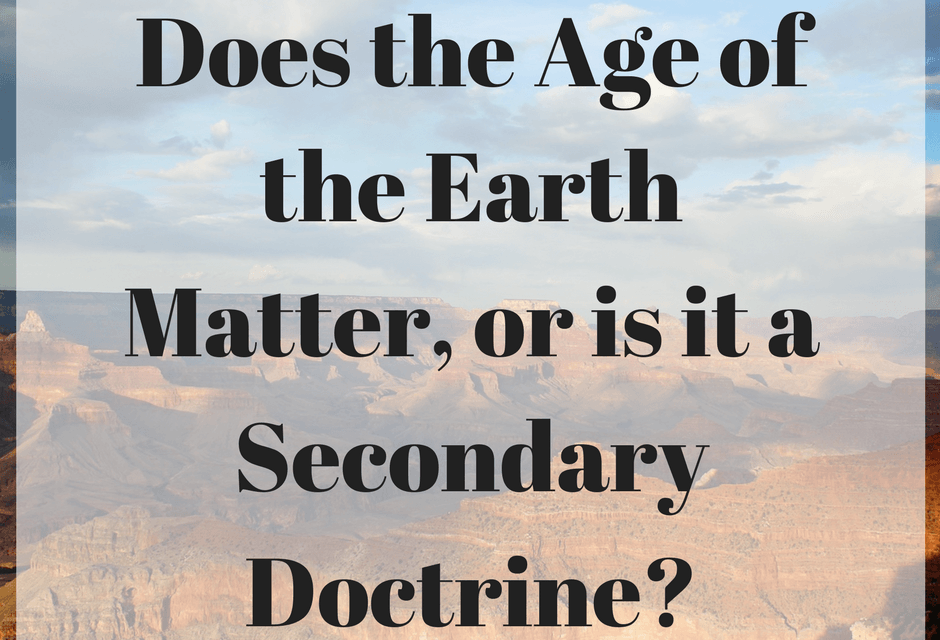 Does the Age of the Earth Matter, or is it a Secondary Doctrine?