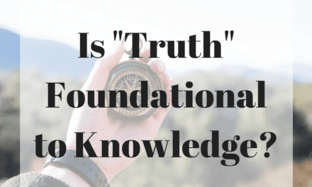"""Is """"Truth"""" Foundational to Knowledge?"""