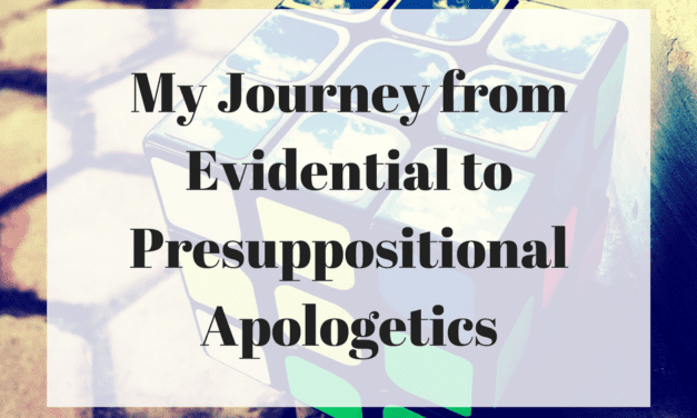 My Journey from Evidential to Presuppositional Apologetics