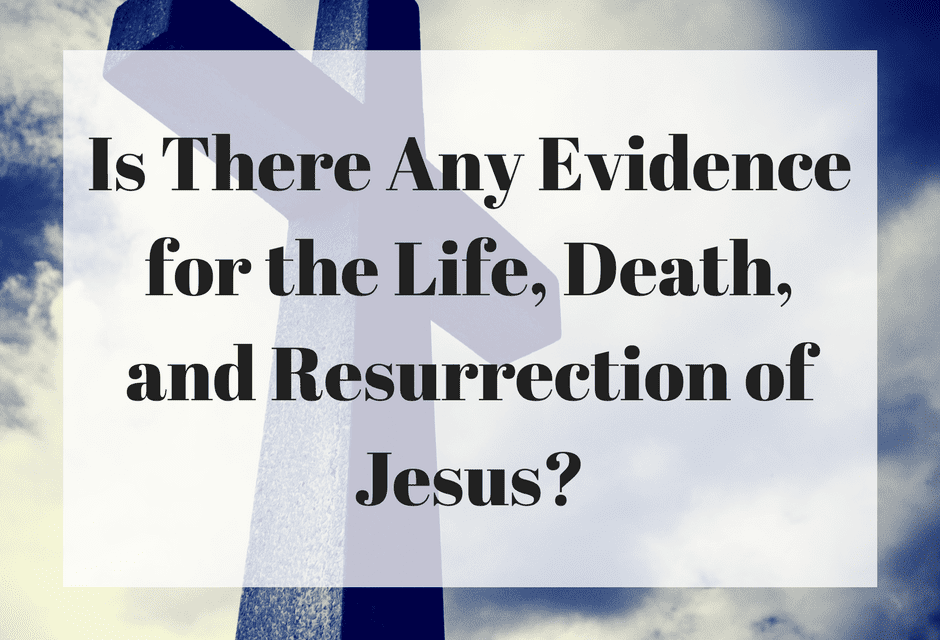 Is There Any Evidence for the Life, Death, and Resurrection of Jesus?
