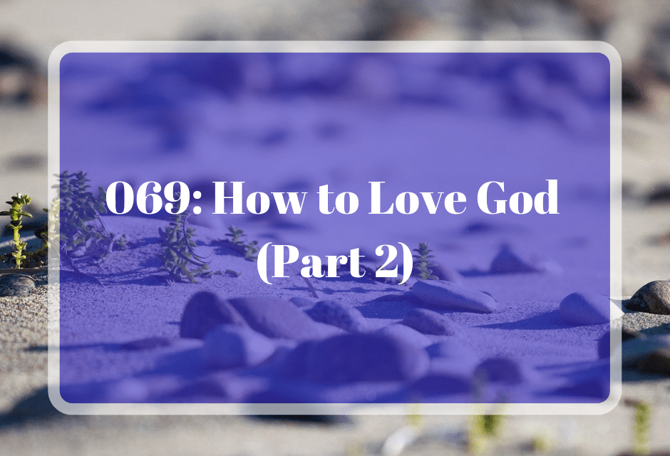 069: How to Love God (Part 2)