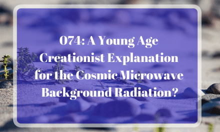 074: A Young Age Creationist Explanation for the Cosmic Microwave Background Radiation?