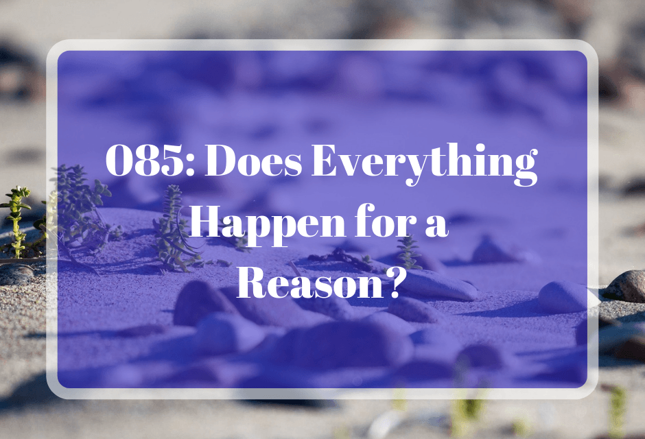 085: Does Everything Happen for a Reason?