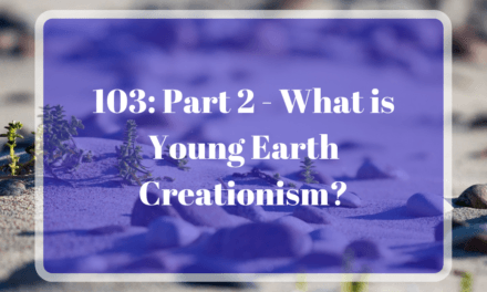 103: Part 2 – What is Young Earth Creationism?