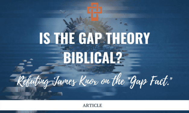 """Is the Gap Theory Biblical? Refuting James Knox on the """"Gap Fact."""""""
