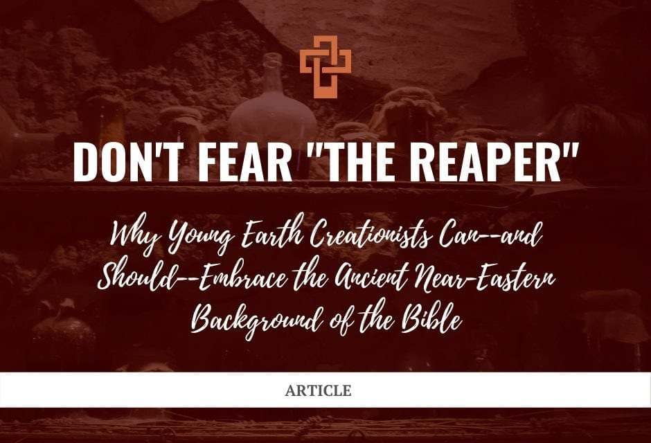"""Don't Fear """"the Reaper"""": Why Young Earth Creationists Can—and Should—Embrace the Ancient Near-Eastern Background of the Bible"""