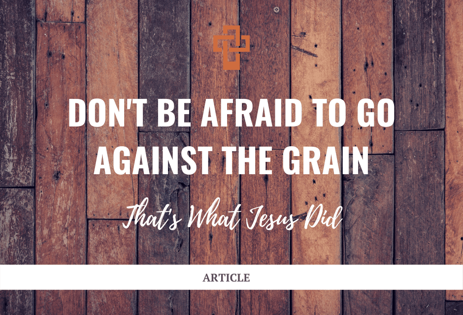 Don't Be Afraid to Go Against the Grain—That's What Jesus Did