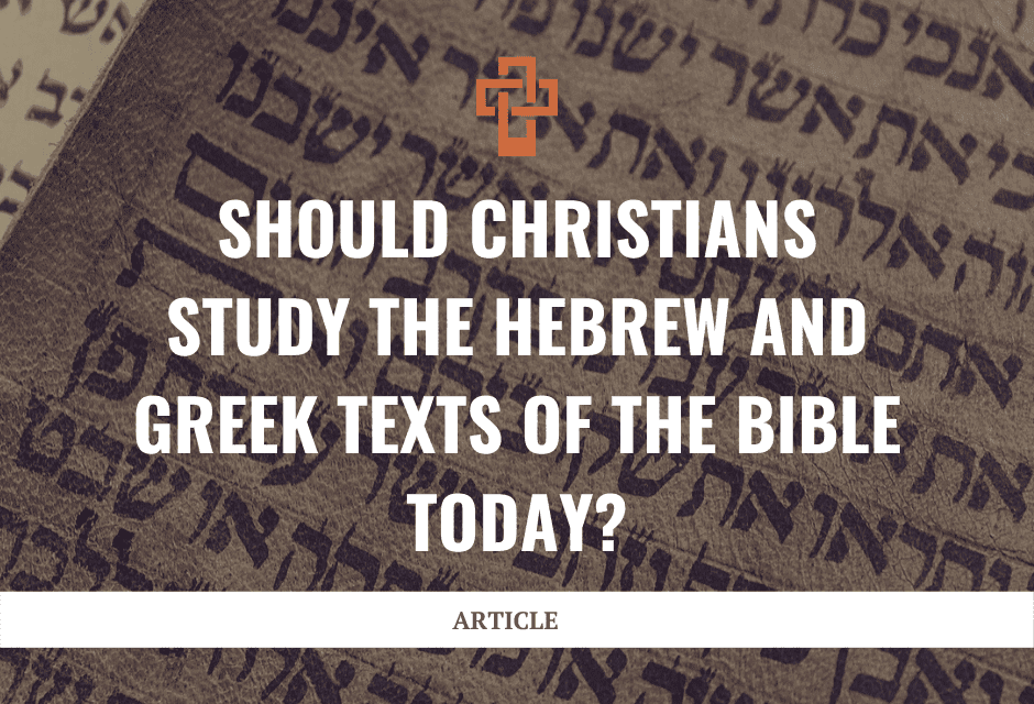 Should Christians Study the Hebrew and Greek Texts of the Bible Today?