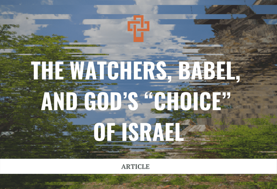 """The Watchers, Babel, and God's """"Choice"""" of Israel"""