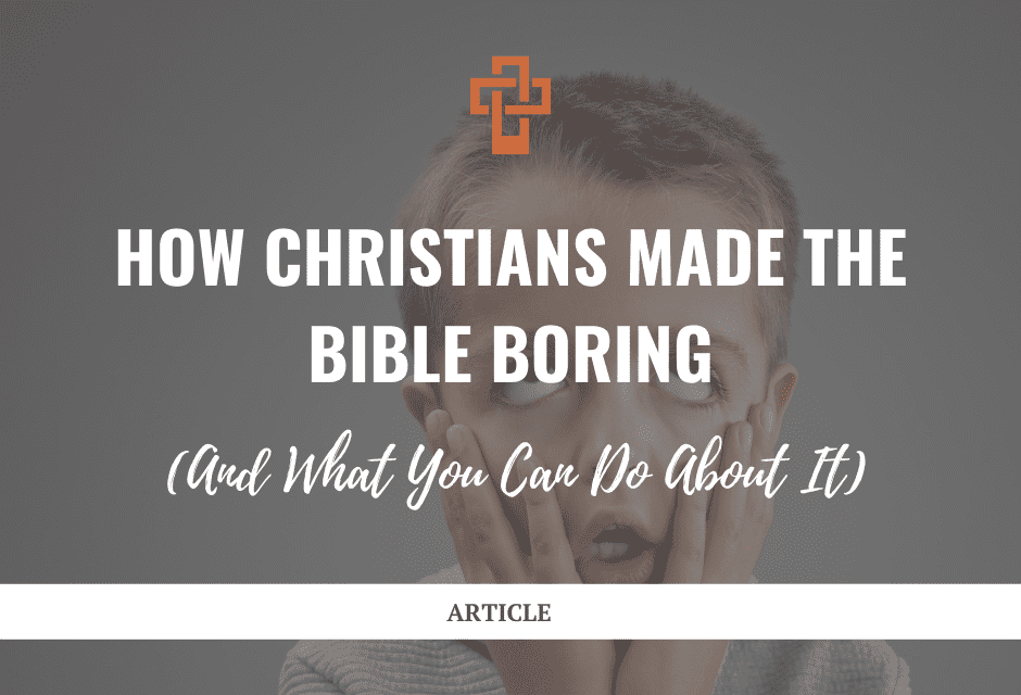 How Christians Made the Bible Boring (And What You Can Do About It)