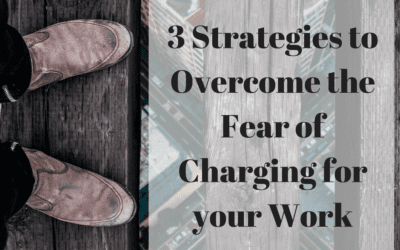 3 Strategies to Overcome the Fear of Charging for your Work